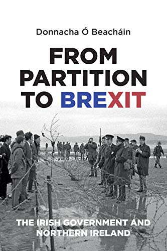 From Partition to Brexit: The Irish Government and Northern Ireland By Donnacha O Beachain (Associate Professor of Politics and Director of Research at the School of Law and Government Dublin City University)