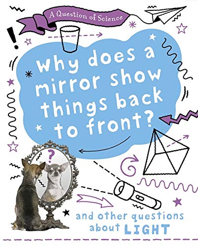 A Question of Science: Why does a mirror show things back to front? And other questions about light By Anna Claybourne