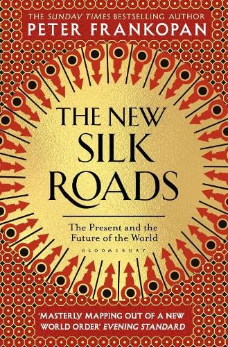 New Silk Roads The New Silk Roads: The Present and Future of the World By Peter Frankopan