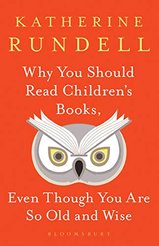 Why You Should Read Children's Books, Even Though You Are So Old and Wise By Katherine Rundell