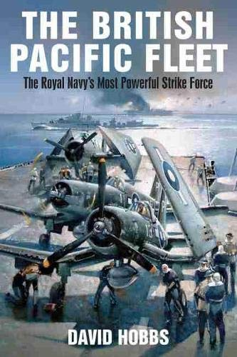 The British Pacific Fleet: The Royal Navy's Most Powerful Strike Force By David Hobbs