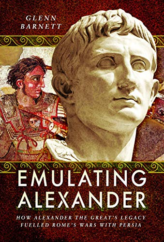 Emulating Alexander: How Alexander the Great's Legacy Fuelled Rome's Wars with Persia by Glenn Barnett
