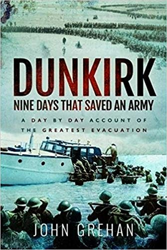 Dunkirk Nine Days That Saved an Army By John Grehan