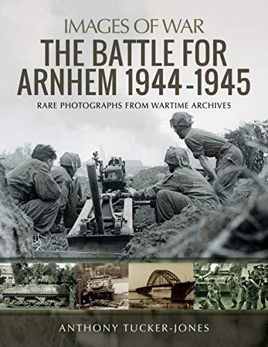 The Battle for Arnhem 1944-1945 By Anthony Tucker-Jones