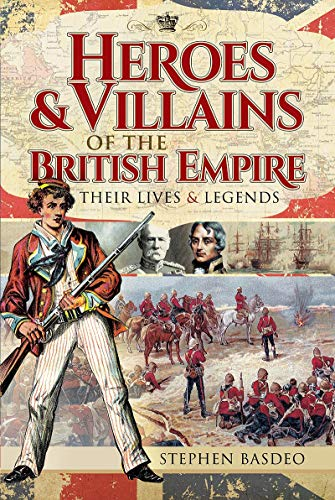 Heroes and Villains of the British Empire By Stephen Basdeo