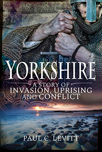 Yorkshire: A Story of Invasion, Uprising and Conflict By Paul C Levitt