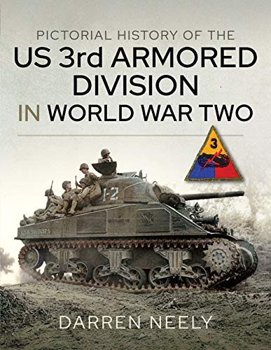 Pictorial History of the US 3rd Armored Division in World War Two By Darren Neely