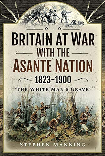 Britain at War with the Asante Nation 1823-1900 By Stephen Manning