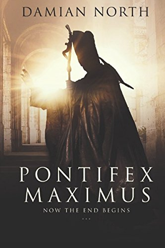 Pontifex Maximus: Now The End Begins - A Conspiracy Thriller By Damian North