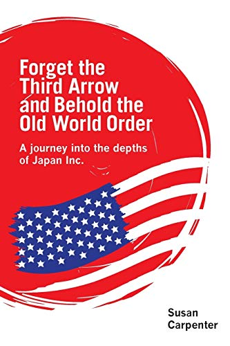 Forget the Third Arrow and Behold the Old World Order: A Journey into the Depths of Japan Inc. by