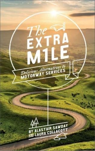 The Extra Mile: Delicious Alternatives to Motorway Services By Alastair Sawday