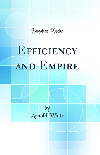 Efficiency and Empire (Classic Reprint) By Arnold White