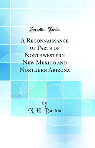 A Reconnaissance of Parts of Northwestern New Mexico and Northern Arizona (Classic Reprint) By N H Darton