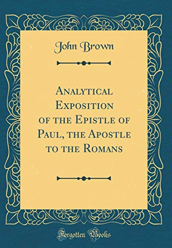 Analytical Exposition of the Epistle of Paul, the Apostle to the Romans (Classic Reprint) By John Brown