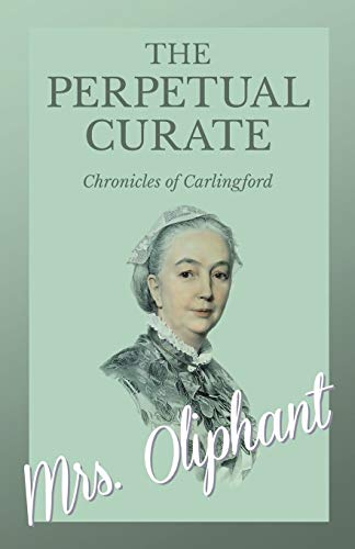 The Perpetual Curate - Chronicles of Carlingford By Mrs Oliphant