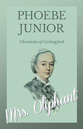 Phoebe, Junior - Chronicles of Carlingford By Mrs Oliphant