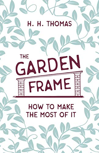 The Garden Frame - How to Make the Most of it By H H Thomas