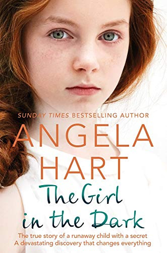 The Girl in the Dark: The True Story of Runaway Child with a Secret. A Devastating Discovery that Changes Everything. (Angela Hart) By Angela Hart