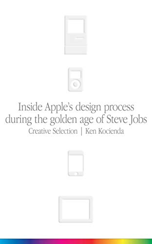 Creative Selection: Inside Apple's Design Process During the Golden Age of Steve Jobs By Ken Kocienda