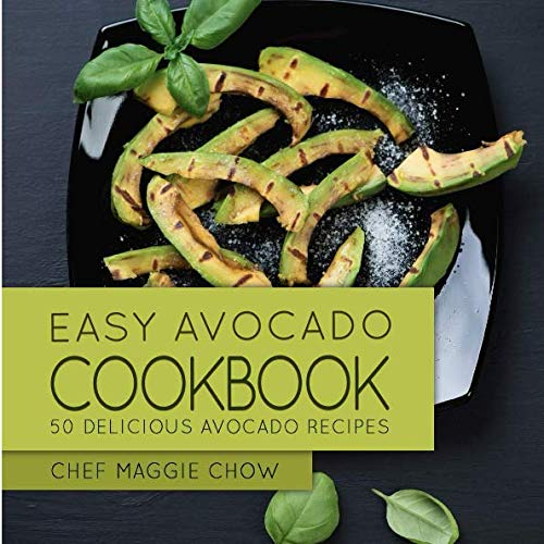 Easy Avocado Cookbook: 50 Delicious Avocado Recipes By Chef Maggie Chow