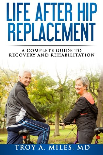 Life After Hip Replacement: A Complete Guide to Recovery & Rehabilitation By Dr Troy a Miles