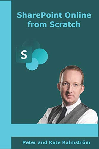 SharePoint Online from Scratch: Office 365 SharePoint from basics to advanced By Peter Kalmstrom