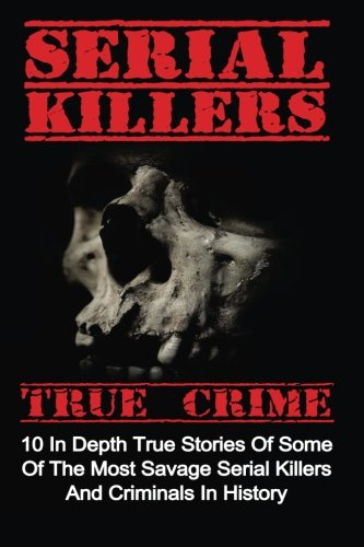 Serial Killers True Crime: 10 In Depth True Stories Of Some Of The Most Savage Serial Killers And Criminals In History (Serial Killers True Crime, Serial Killers, True Crime) By Brody Clayton