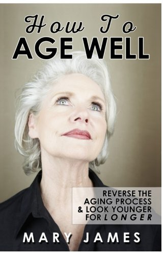 How To Age Well: Reverse The Aging Process And Look Younger For Longer By Mary James
