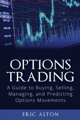 Options Trading: A Guide to Buying, Selling, Managing, and Predicting Options Movements By Eric Alton