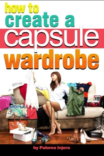 How to Create a Capsule Wardrobe: Discover How to Enhance Your Style and Clear Your Mind with Minimalist Wardrobe Design and Planning By Paloma Injera