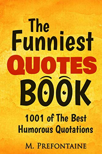 The Funniest Quotes Book: 1001 of the Best Humourous Quotations By M Prefontaine
