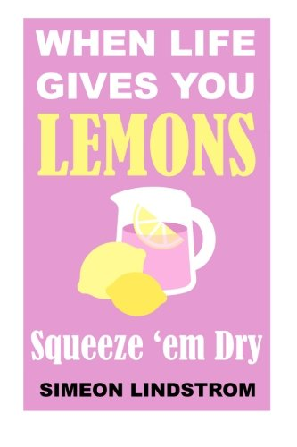 When Life Gives You Lemons - Squeeze 'em Dry By Simeon Lindstrom
