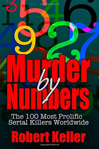 True Crime: Murder By Numbers: The 100 Most Deadly Serial Killers From Around The World By Robert Keller