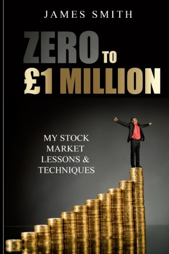 Zero to £1 Million: My Stock Market Lessons And Techniques By Colonel James Smith (University of Queensland, U.S. Air Force Academy)
