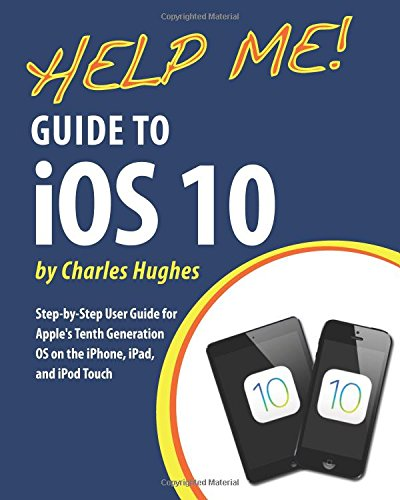 Help Me! Guide to IOS 10 By Professor Charles Hughes