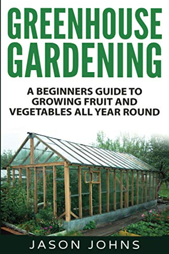 Greenhouse Gardening - A Beginners Guide to Growing Fruit and Vegetables All Yea By Jason Johns