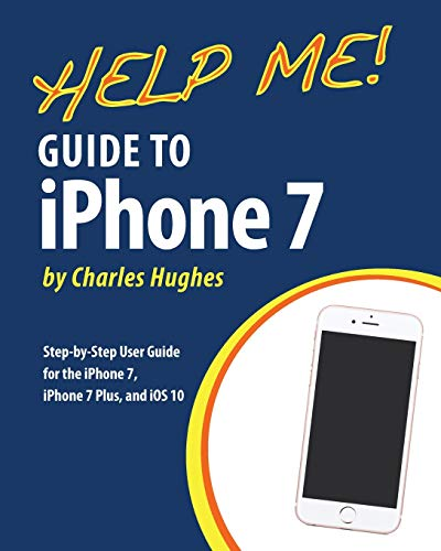 Help Me! Guide to the iPhone 7: Step-by-Step User Guide for the iPhone 7, iPhone 7 Plus, and iOS 10 By Professor Charles Hughes