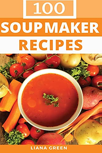 100 Soup Maker Recipes By Liana Green