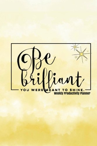 """Weekly Productivity Planner: Yellow Be Brilliant You Were Meant To Shine   The Best Weekly Diary to Get things done  Day Planner, Goals Journal, ... with Motivational Quotes, 52 weeks, 6 x 9"""" By Signature Planner Journals"""