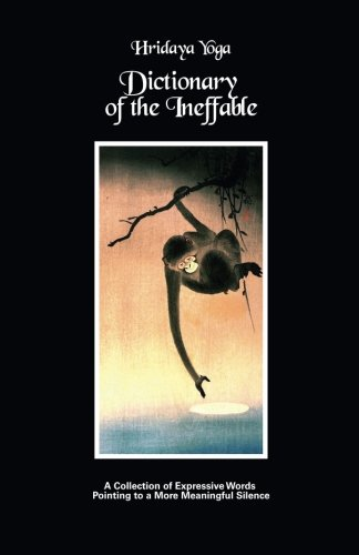 Hridaya Yoga Dictionary of the Ineffable: A Collection of Expressive Words Pointing to a More Meaningful Silence By Hridaya Yoga