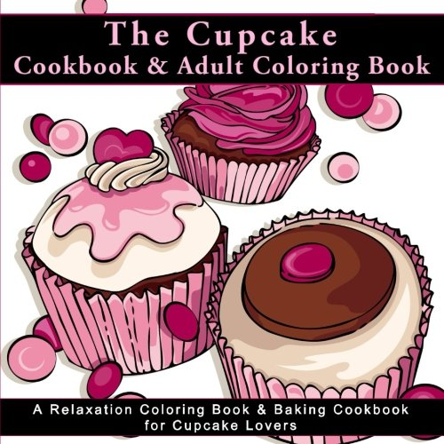 The Cupcake Cookbook and Adult Coloring Book: A Relaxation Coloring Book  and Baking Cookbook for Cupcake Lovers (Antistress Coloring Books for Adults ... and Patterns for Relaxation and Mindefulness) By Penelope -Adult Coloring Books for Relaxation Diva- Pewter