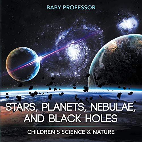 Stars, Planets, Nebulae, and Black Holes - Children's Science & Nature By Baby Professor