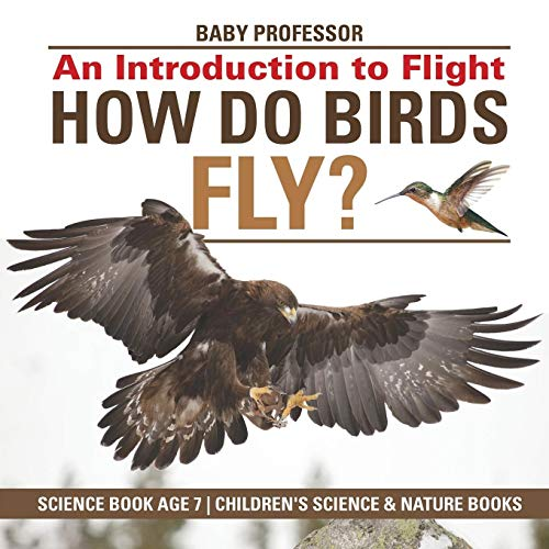 How Do Birds Fly? An Introduction to Flight - Science Book Age 7 Children's Science & Nature Books By Baby Professor