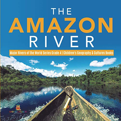 The Amazon River Major Rivers of the World Series Grade 4 Children's Geography & Cultures Books By Baby Professor