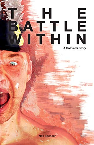 The battle within: a soldiers story By Neil Spencer