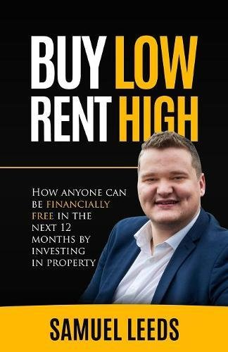 Buy Low Rent High: How anyone can be financially free in the next 12 months by investing in property By Samuel Leeds