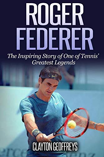 Roger Federer: The Inspiring Story of One of Tennis' Greatest Legends (Tennis Biography Books) By Clayton Geoffreys