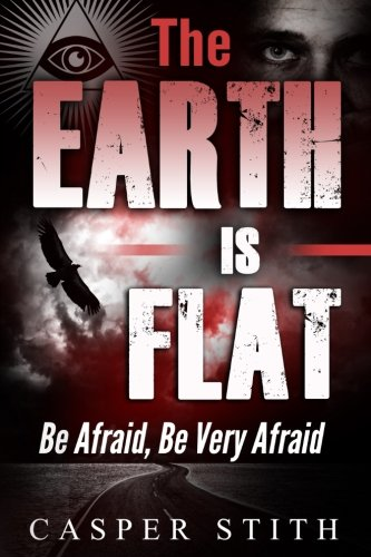 The Earth is Flat: Be Afraid, Be Very Afraid: Volume 4 (Illuminati Secrets) By Casper Stith