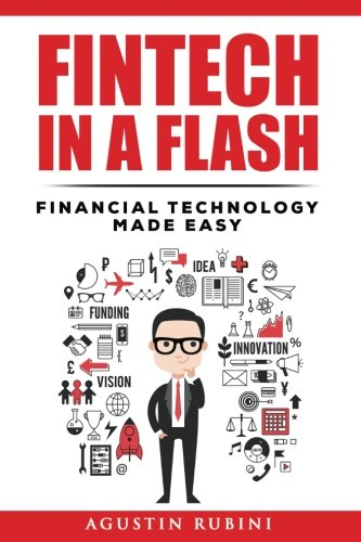 Fintech in a Flash: Financial Technology made Easy (2018 Edition) By Mr Agustin Rubini