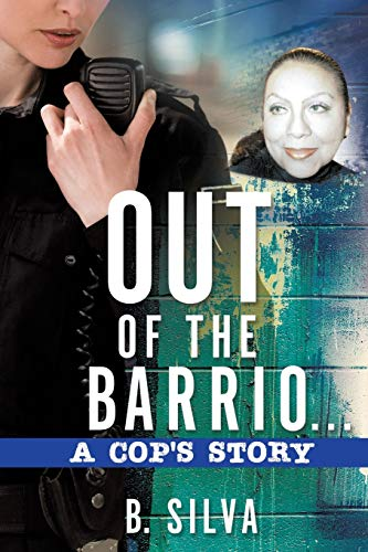 Out of the Barrio. . .A Cop's Story By B Silva